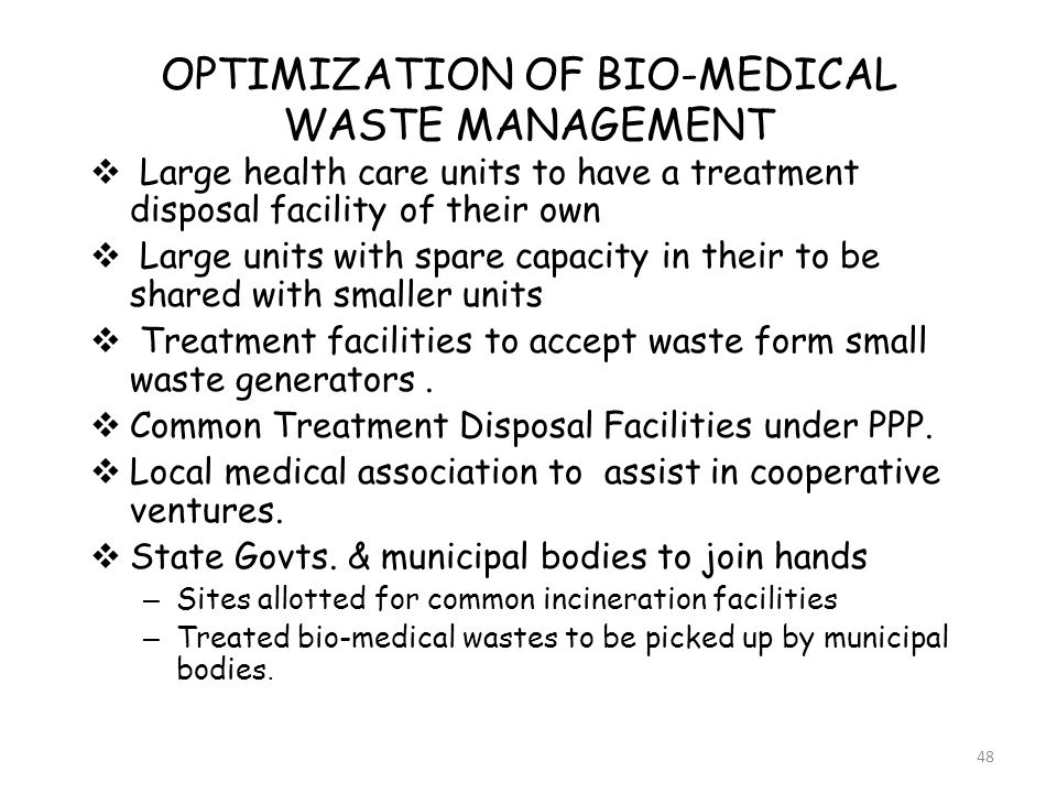 48 OPTIMIZATION OF BIO-MEDICAL WASTE MANAGEMENT  Large health care units to have a treatment disposal facility of their own  Large units with spare capacity in their to be shared with smaller units  Treatment facilities to accept waste form small waste generators.