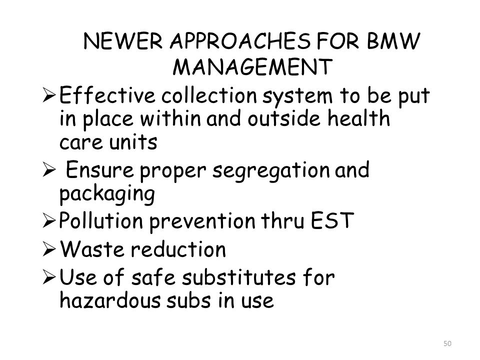 50 NEWER APPROACHES FOR BMW MANAGEMENT  Effective collection system to be put in place within and outside health care units  Ensure proper segregation and packaging  Pollution prevention thru EST  Waste reduction  Use of safe substitutes for hazardous subs in use