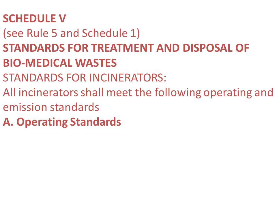 SCHEDULE V (see Rule 5 and Schedule 1) STANDARDS FOR TREATMENT AND DISPOSAL OF BIO-MEDICAL WASTES STANDARDS FOR INCINERATORS: All incinerators shall meet the following operating and emission standards A.