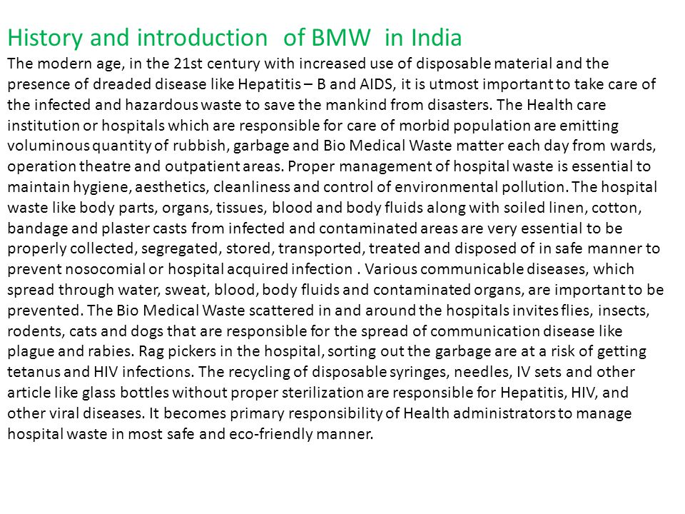 History and introduction of BMW in India The modern age, in the 21st century with increased use of disposable material and the presence of dreaded disease like Hepatitis – B and AIDS, it is utmost important to take care of the infected and hazardous waste to save the mankind from disasters.
