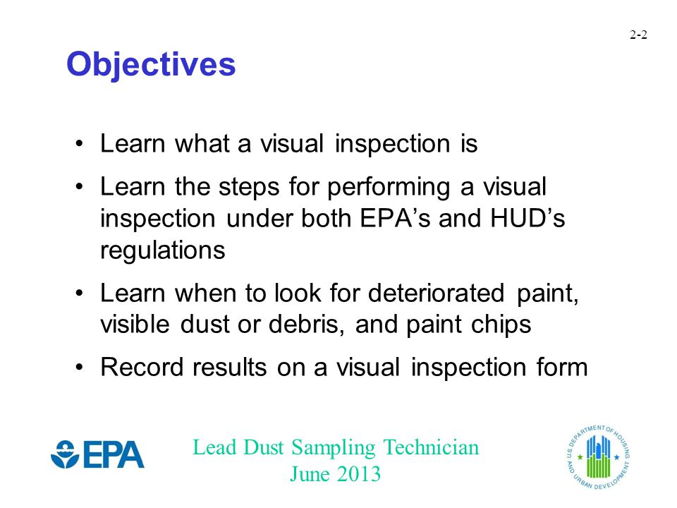 Lead Dust Sampling Technician June 2013 2-2 Objectives Learn what a visual inspection is Learn the steps for performing a visual inspection under both EPA's and HUD's regulations Learn when to look for deteriorated paint, visible dust or debris, and paint chips Record results on a visual inspection form