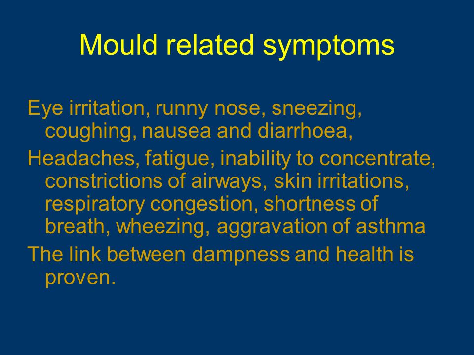 Mould related symptoms Eye irritation, runny nose, sneezing, coughing, nausea and diarrhoea, Headaches, fatigue, inability to concentrate, constrictions of airways, skin irritations, respiratory congestion, shortness of breath, wheezing, aggravation of asthma The link between dampness and health is proven.