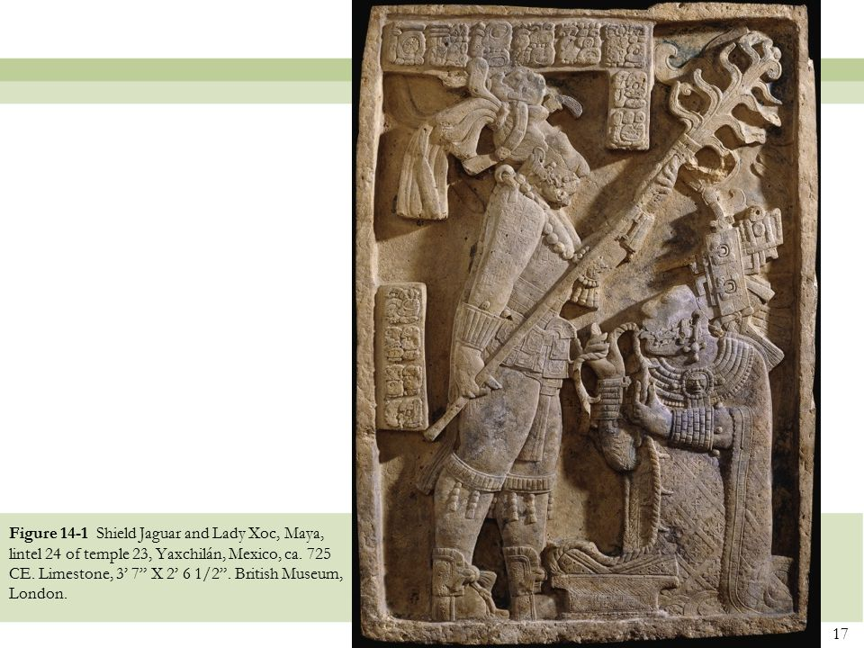"17 Figure 14-1 Shield Jaguar and Lady Xoc, Maya, lintel 24 of temple 23, Yaxchilán, Mexico, ca. 725 CE. Limestone, 3' 7"" X 2' 6 1/2"". British Museum,"
