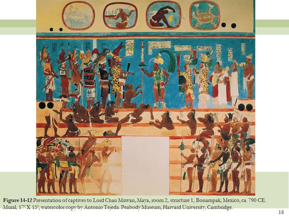 18 Figure 14-12 Presentation of captives to Lord Chan Muwan, Maya, room 2, structure 1, Bonampak, Mexico, ca. 790 CE. Mural, 17' X 15'; watercolor cop