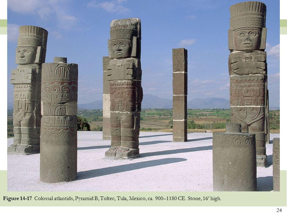 24 Figure 14-17 Colossal atlantids, Pyramid B, Toltec, Tula, Mexico, ca. 900–1180 CE. Stone, 16' high.