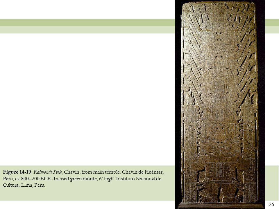 26 Figure 14-19 Raimondi Stele, Chavín, from main temple, Chavín de Huántar, Peru, ca.800–200 BCE. Incised green diorite, 6' high. Instituto Nacional