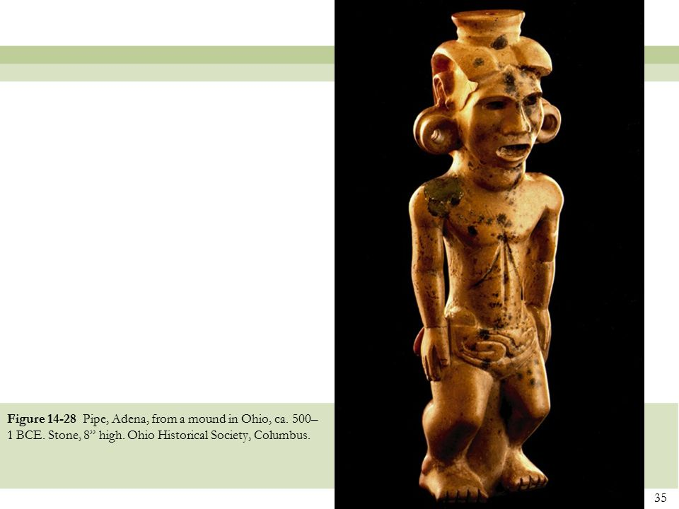 """35 Figure 14-28 Pipe, Adena, from a mound in Ohio, ca. 500– 1 BCE. Stone, 8"""" high. Ohio Historical Society, Columbus."""