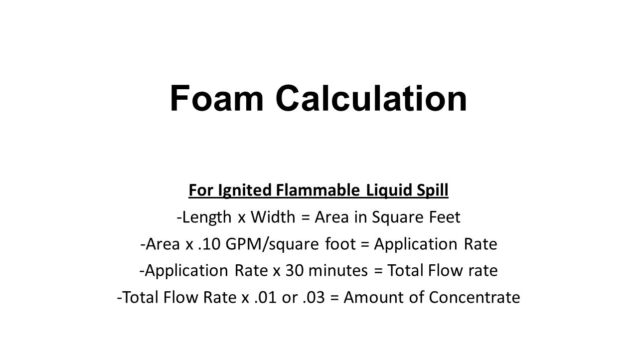 Foam Calculation For Ignited Flammable Liquid Spill -Length x Width = Area in Square Feet -Area x.10 GPM/square foot = Application Rate -Application Rate x 30 minutes = Total Flow rate -Total Flow Rate x.01 or.03 = Amount of Concentrate