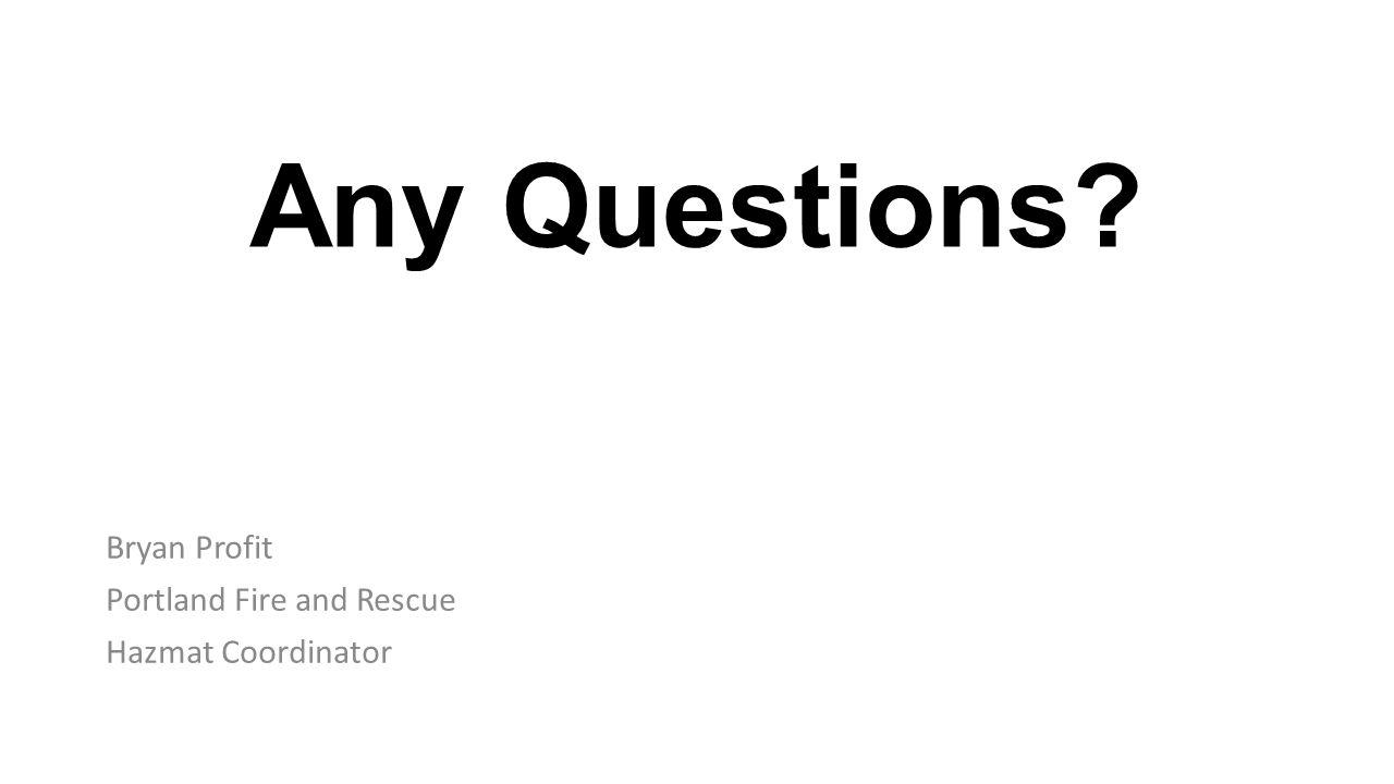 Any Questions Bryan Profit Portland Fire and Rescue Hazmat Coordinator