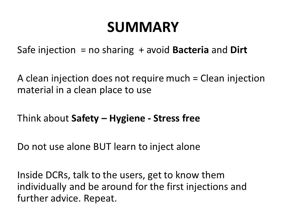 SUMMARY Safe injection = no sharing + avoid Bacteria and Dirt A clean injection does not require much = Clean injection material in a clean place to use Think about Safety – Hygiene - Stress free Do not use alone BUT learn to inject alone Inside DCRs, talk to the users, get to know them individually and be around for the first injections and further advice.