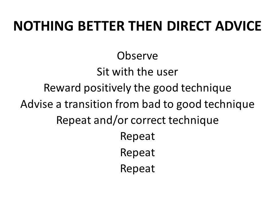 NOTHING BETTER THEN DIRECT ADVICE Observe Sit with the user Reward positively the good technique Advise a transition from bad to good technique Repeat and/or correct technique Repeat