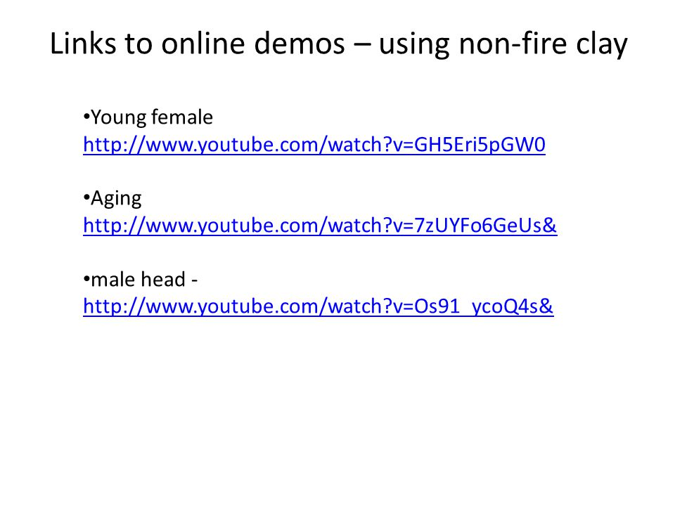 Links to online demos – using non-fire clay Young female http://www.youtube.com/watch?v=GH5Eri5pGW0 http://www.youtube.com/watch?v=GH5Eri5pGW0 Aging http://www.youtube.com/watch?v=7zUYFo6GeUs& male head - http://www.youtube.com/watch?v=Os91_ycoQ4s& http://www.youtube.com/watch?v=Os91_ycoQ4s&