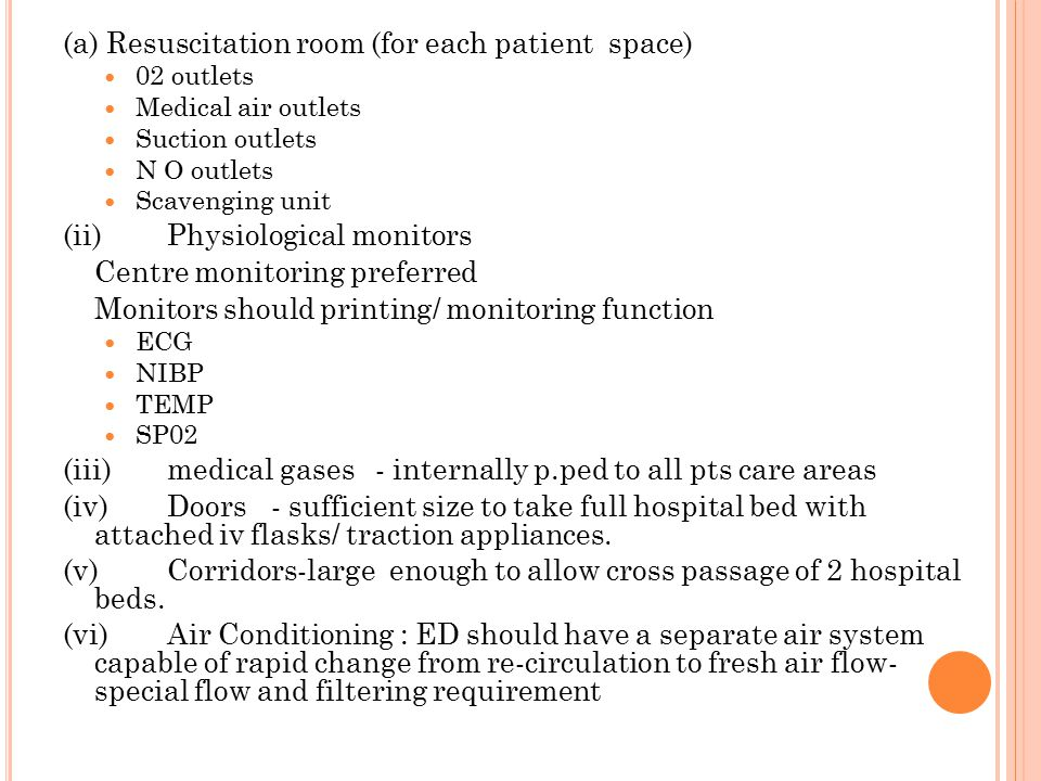 (a) Resuscitation room (for each patient space) 02 outlets Medical air outlets Suction outlets N O outlets Scavenging unit (ii)Physiological monitors Centre monitoring preferred Monitors should printing/ monitoring function ECG NIBP TEMP SP02 (iii)medical gases- internally p.ped to all pts care areas (iv)Doors- sufficient size to take full hospital bed with attached iv flasks/ traction appliances.