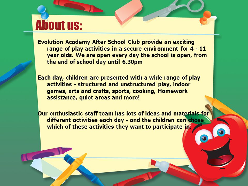 About us: Evolution Academy After School Club provide an exciting range of play activities in a secure environment for 4 - 11 year olds. We are open e