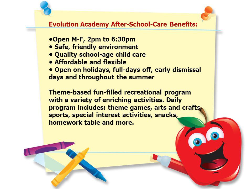 Evolution Academy After-School-Care Benefits: Open M-F, 2pm to 6:30pm Safe, friendly environment Quality school-age child care Affordable and flexible Open on holidays, full-days off, early dismissal days and throughout the summer Theme-based fun-filled recreational program with a variety of enriching activities.