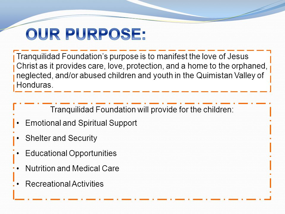 Tranquilidad Foundation's purpose is to manifest the love of Jesus Christ as it provides care, love, protection, and a home to the orphaned, neglected, and/or abused children and youth in the Quimistan Valley of Honduras.