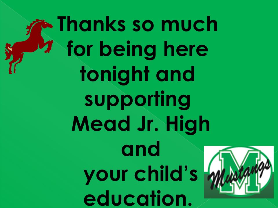 Thanks so much for being here tonight and supporting Mead Jr. High and your child's education.