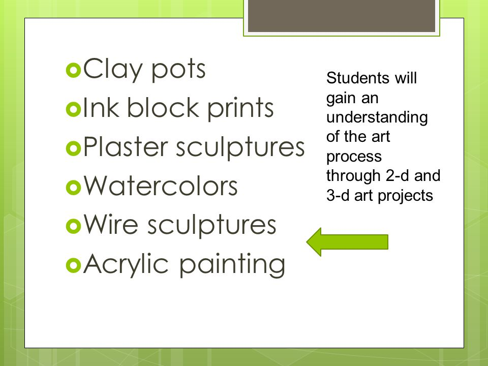  Clay pots  Ink block prints  Plaster sculptures  Watercolors  Wire sculptures  Acrylic painting Students will gain an understanding of the art process through 2-d and 3-d art projects