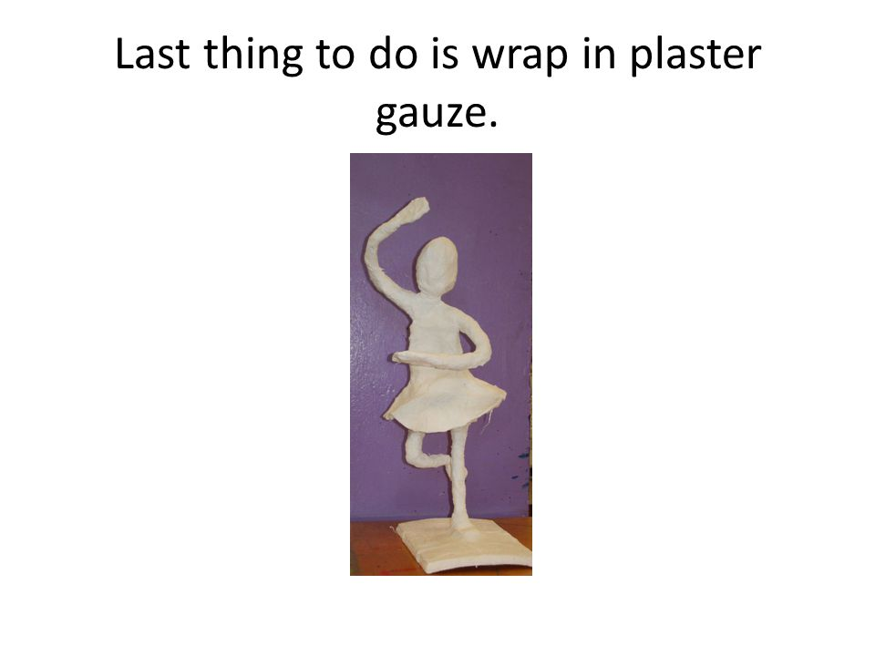 Last thing to do is wrap in plaster gauze.