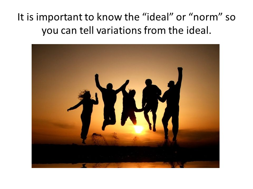 It is important to know the ideal or norm so you can tell variations from the ideal.