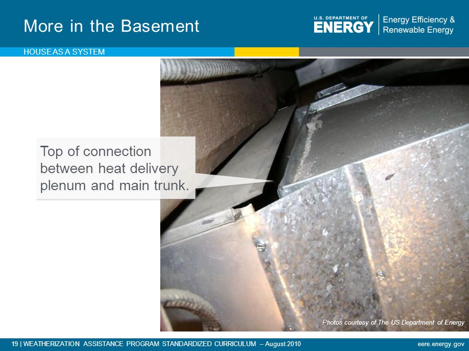 19 | WEATHERIZATION ASSISTANCE PROGRAM STANDARDIZED CURRICULUM – August 2010eere.energy.gov More in the Basement Top of connection between heat delivery plenum and main trunk.