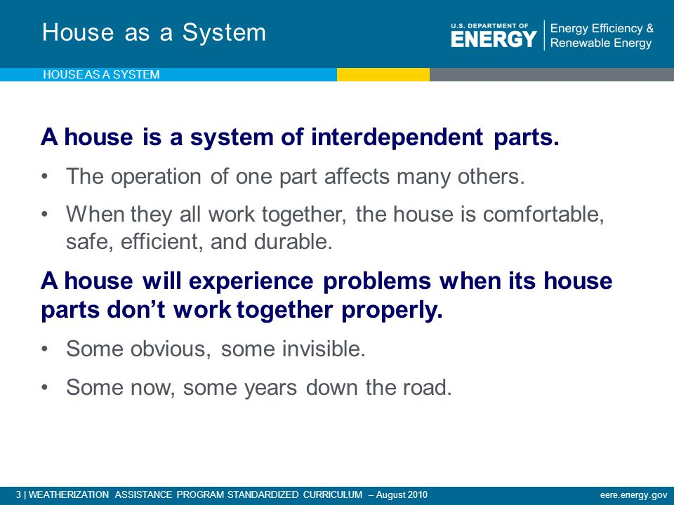 3 | WEATHERIZATION ASSISTANCE PROGRAM STANDARDIZED CURRICULUM – August 2010eere.energy.gov A house is a system of interdependent parts.