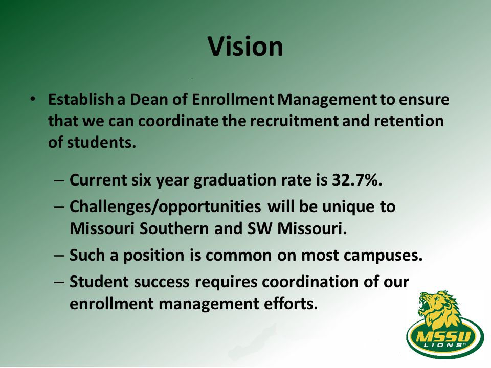 Vision Establish a Dean of Enrollment Management to ensure that we can coordinate the recruitment and retention of students. – Current six year gradua