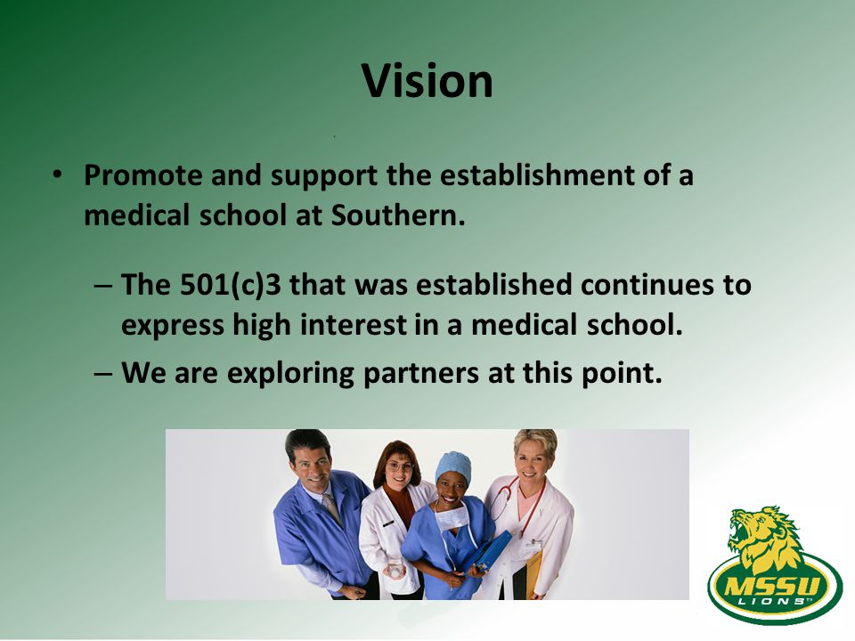 Vision Promote and support the establishment of a medical school at Southern. – The 501(c)3 that was established continues to express high interest in
