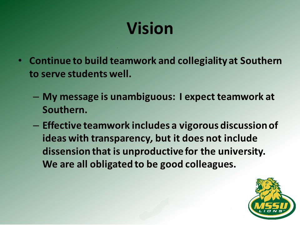Vision Continue to build teamwork and collegiality at Southern to serve students well. – My message is unambiguous: I expect teamwork at Southern. – E