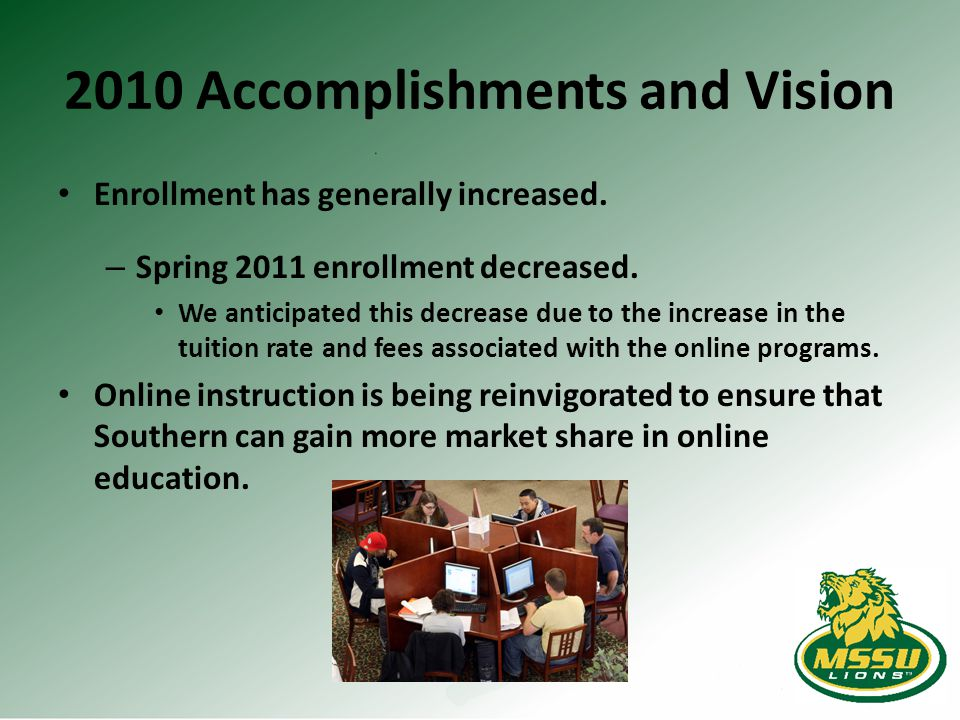 2010 Accomplishments and Vision Enrollment has generally increased. – Spring 2011 enrollment decreased. We anticipated this decrease due to the increa