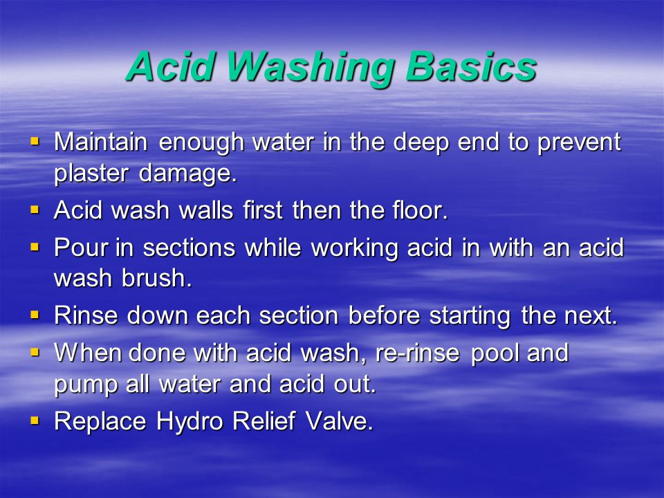 Acid Washing Basics  Acid Solution or Mix: - Start with a weaker solution (you can always add more).