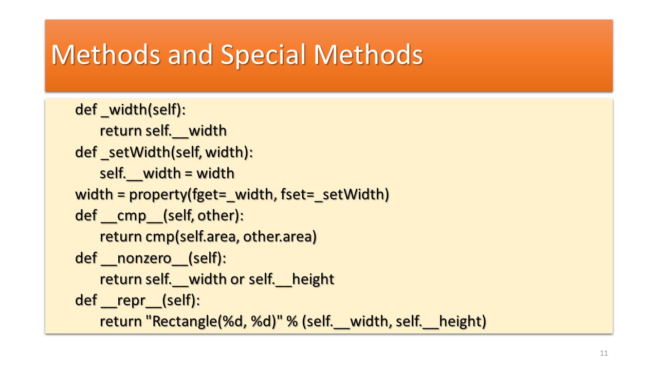 Methods and Special Methods def _width(self): def _width(self): return self.__width return self.__width def _setWidth(self, width): def _setWidth(self, width): self.__width = width self.__width = width width = property(fget=_width, fset=_setWidth) def __cmp__(self, other): return cmp(self.area, other.area) def __nonzero__(self): return self.__width or self.__height def __repr__(self): return Rectangle(%d, %d) % (self.__width, self.__height) def _width(self): def _width(self): return self.__width return self.__width def _setWidth(self, width): def _setWidth(self, width): self.__width = width self.__width = width width = property(fget=_width, fset=_setWidth) def __cmp__(self, other): return cmp(self.area, other.area) def __nonzero__(self): return self.__width or self.__height def __repr__(self): return Rectangle(%d, %d) % (self.__width, self.__height) 11