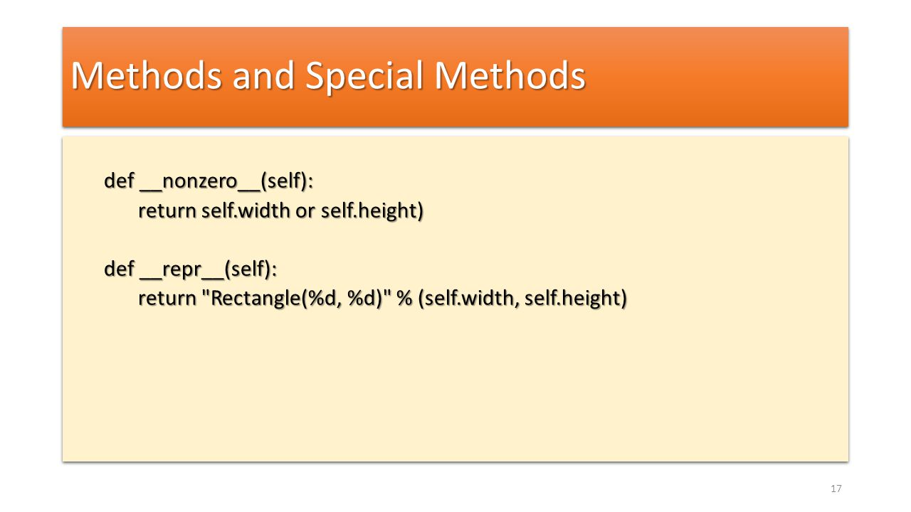 Methods and Special Methods def __nonzero__(self): return self.width or self.height) def __repr__(self): return Rectangle(%d, %d) % (self.width, self.height) def __nonzero__(self): return self.width or self.height) def __repr__(self): return Rectangle(%d, %d) % (self.width, self.height) 17