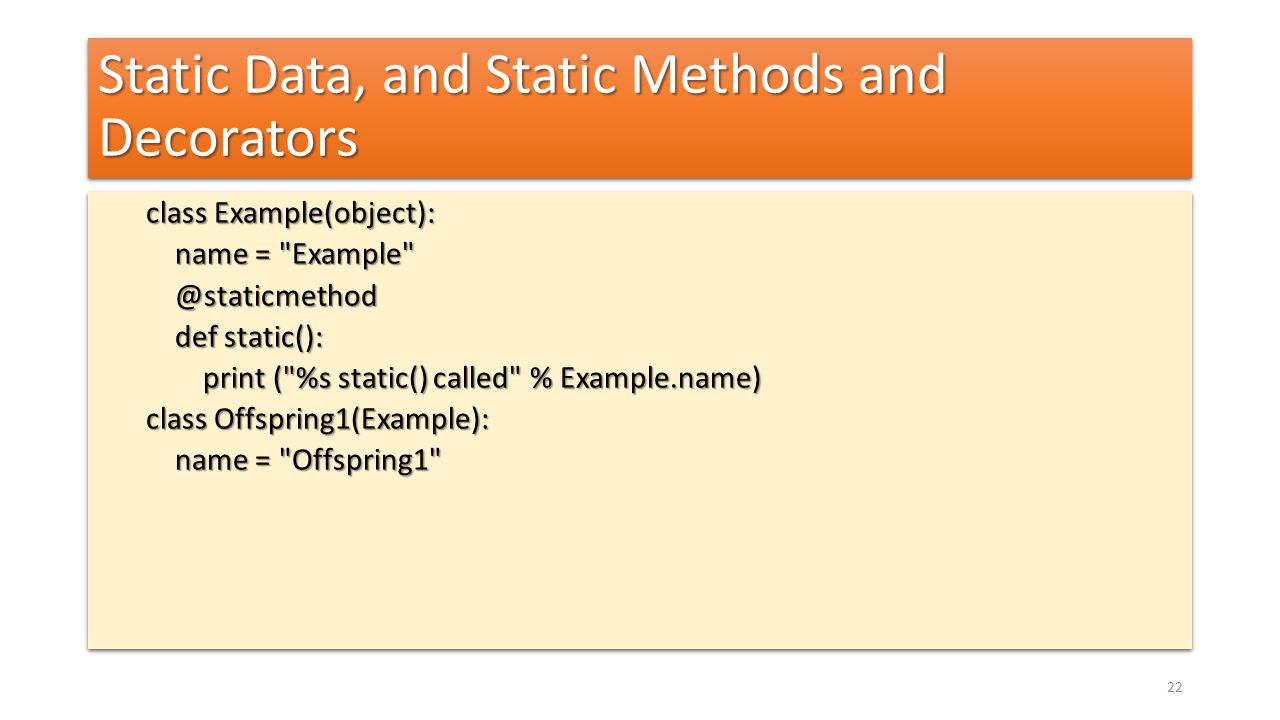 Static Data, and Static Methods and Decorators class Example(object): name = Example name = Example @staticmethod @staticmethod def static(): def static(): print ( %s static() called % Example.name) print ( %s static() called % Example.name) class Offspring1(Example): name = Offspring1 name = Offspring1 class Example(object): name = Example name = Example @staticmethod @staticmethod def static(): def static(): print ( %s static() called % Example.name) print ( %s static() called % Example.name) class Offspring1(Example): name = Offspring1 name = Offspring1 22