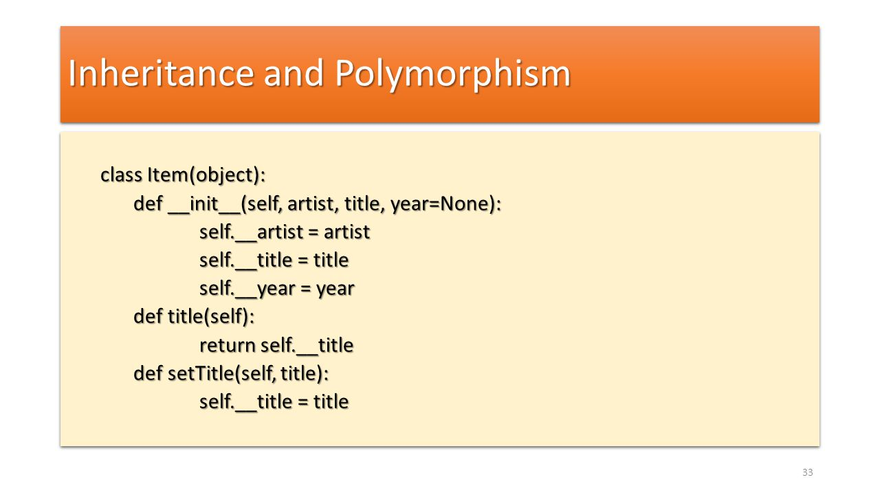 Inheritance and Polymorphism class Item(object): def __init__(self, artist, title, year=None): def __init__(self, artist, title, year=None): self.__artist = artist self.__artist = artist self.__title = title self.__title = title self.__year = year def title(self): return self.__title return self.__title def setTitle(self, title): self.__title = title class Item(object): def __init__(self, artist, title, year=None): def __init__(self, artist, title, year=None): self.__artist = artist self.__artist = artist self.__title = title self.__title = title self.__year = year def title(self): return self.__title return self.__title def setTitle(self, title): self.__title = title 33