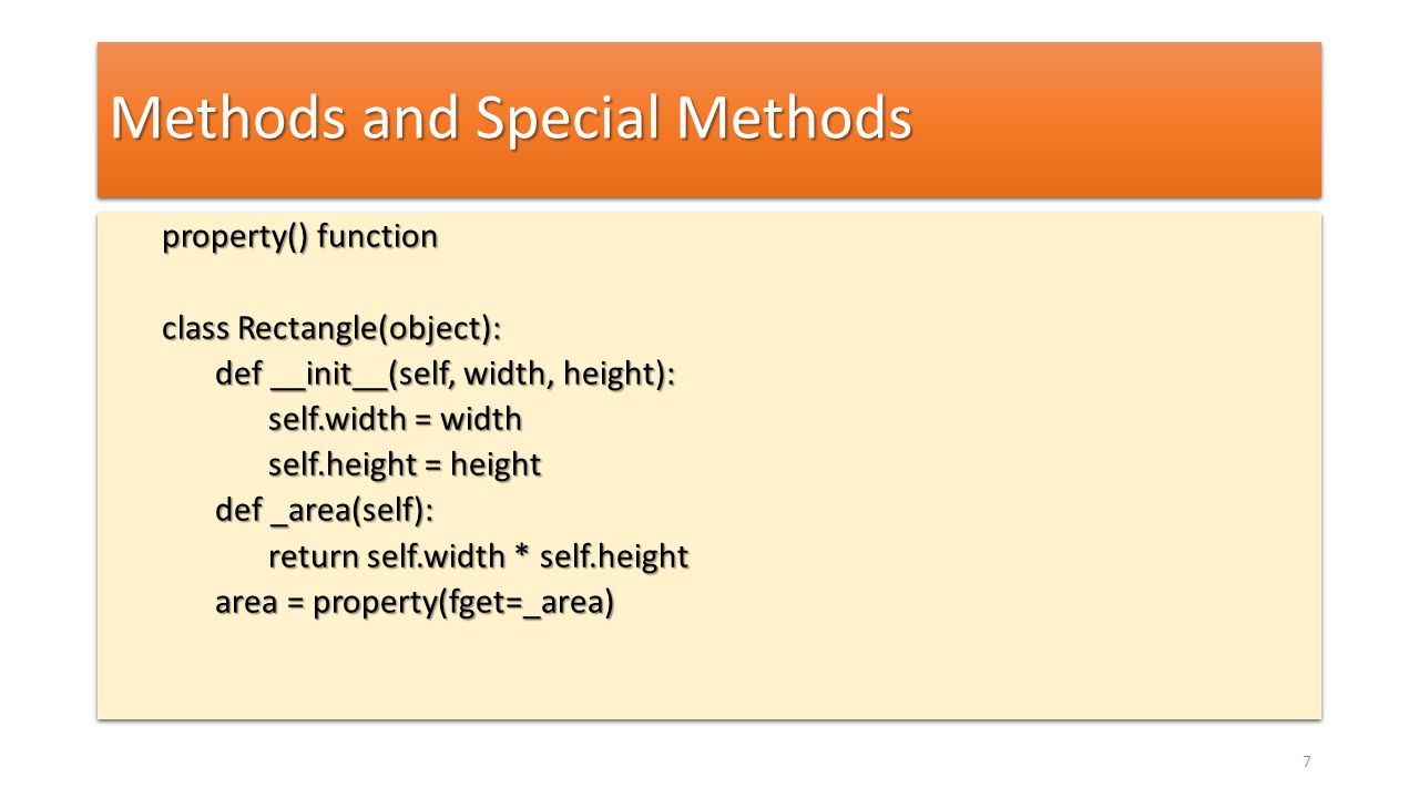 Methods and Special Methods property() function class Rectangle(object): def __init__(self, width, height): self.width = width self.height = height def _area(self): return self.width * self.height area = property(fget=_area) property() function class Rectangle(object): def __init__(self, width, height): self.width = width self.height = height def _area(self): return self.width * self.height area = property(fget=_area) 7