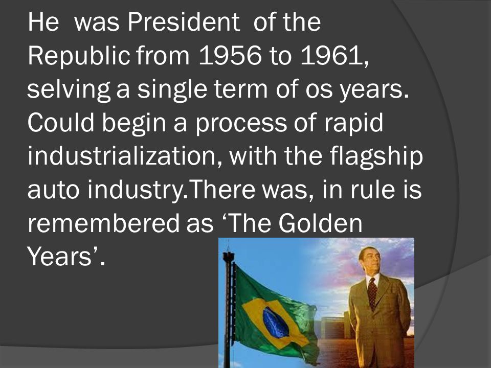 He was President of the Republic from 1956 to 1961, selving a single term of os years. Could begin a process of rapid industrialization, with the flag
