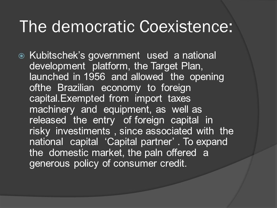 The democratic Coexistence:  Kubitschek's government used a national development platform, the Target Plan, launched in 1956 and allowed the opening