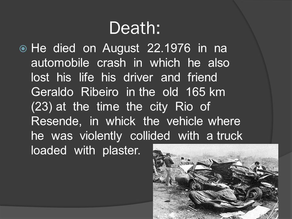 Death:  He died on August 22.1976 in na automobile crash in which he also lost his life his driver and friend Geraldo Ribeiro in the old 165 km (23)