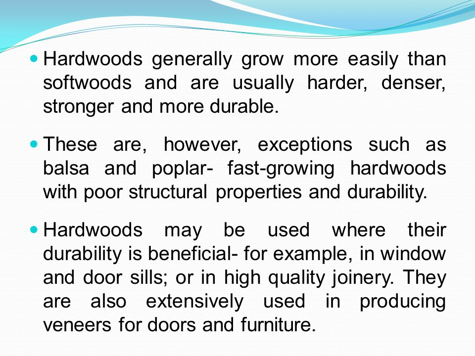 Hardwoods generally grow more easily than softwoods and are usually harder, denser, stronger and more durable.