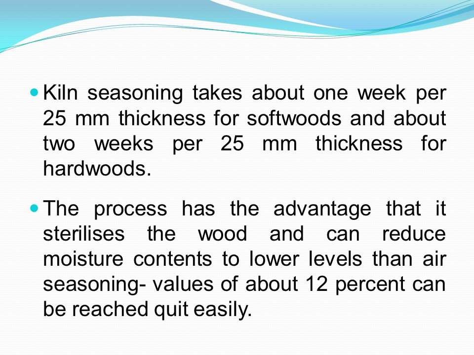 Kiln seasoning takes about one week per 25 mm thickness for softwoods and about two weeks per 25 mm thickness for hardwoods.