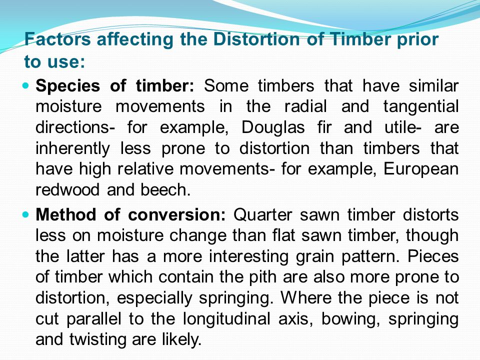 Factors affecting the Distortion of Timber prior to use: Species of timber: Some timbers that have similar moisture movements in the radial and tangential directions- for example, Douglas fir and utile- are inherently less prone to distortion than timbers that have high relative movements- for example, European redwood and beech.