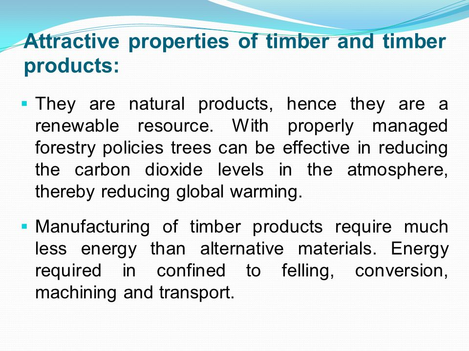 Attractive properties of timber and timber products:  They are natural products, hence they are a renewable resource.