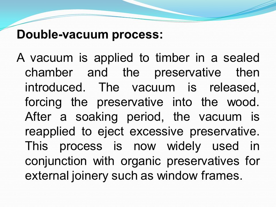Double-vacuum process: A vacuum is applied to timber in a sealed chamber and the preservative then introduced.