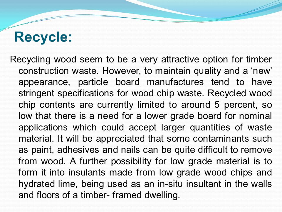 Recycle: Recycling wood seem to be a very attractive option for timber construction waste.