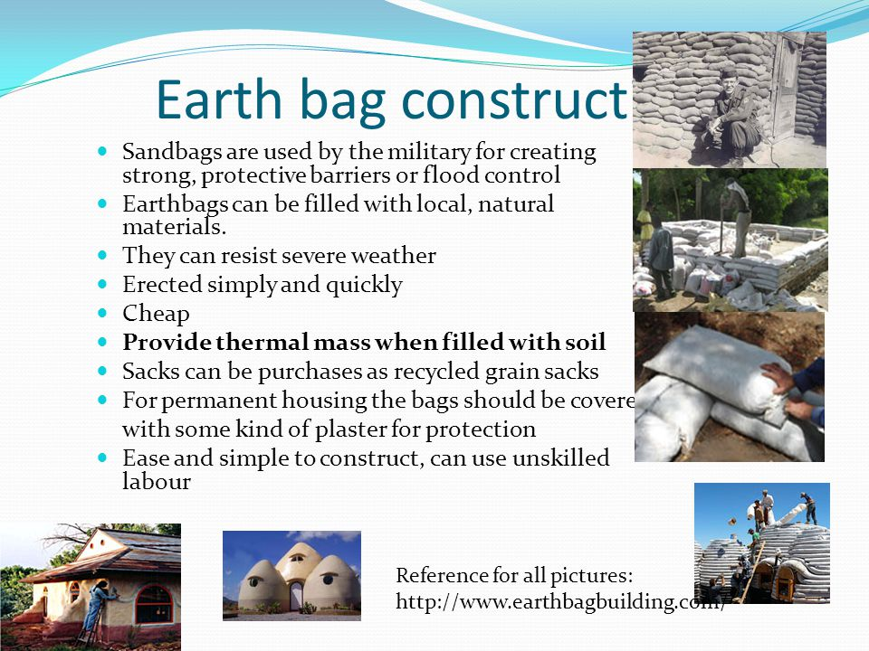 Earth bag construction Sandbags are used by the military for creating strong, protective barriers or flood control Earthbags can be filled with local, natural materials.