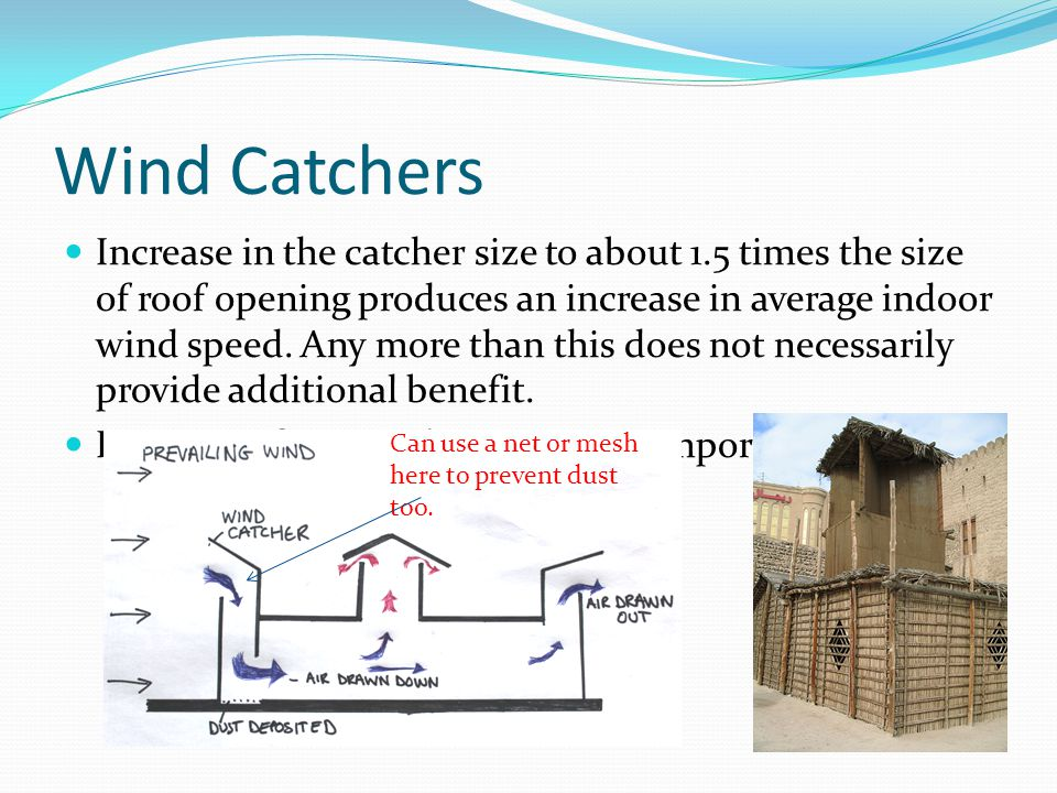Wind Catchers Increase in the catcher size to about 1.5 times the size of roof opening produces an increase in average indoor wind speed.