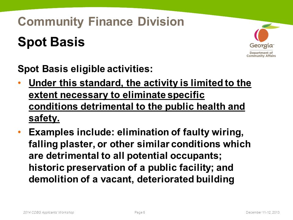 Page 5 2014 CDBG Applicants Workshop Community Finance Division December 11-12, 2013 Spot Basis Spot Basis eligible activities: Under this standard, the activity is limited to the extent necessary to eliminate specific conditions detrimental to the public health and safety.