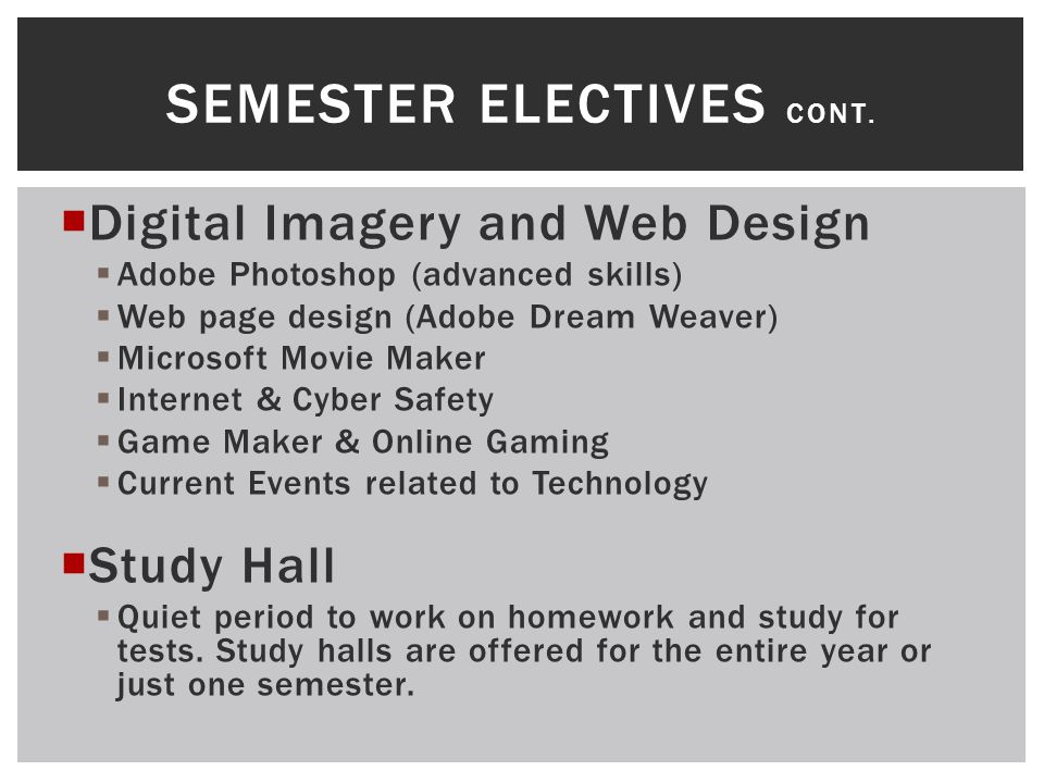  Digital Imagery and Web Design  Adobe Photoshop (advanced skills)  Web page design (Adobe Dream Weaver)  Microsoft Movie Maker  Internet & Cyber Safety  Game Maker & Online Gaming  Current Events related to Technology  Study Hall  Quiet period to work on homework and study for tests.