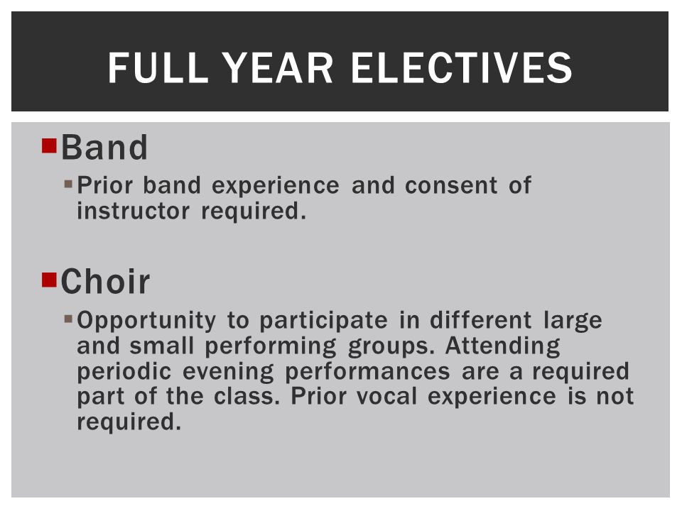  Band  Prior band experience and consent of instructor required.  Choir  Opportunity to participate in different large and small performing groups